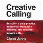 Creative Calling - Establish a Daily Practice, Infuse Your World with Meaning, and Succeed in Work + Life audiobook by Chase Jarvis