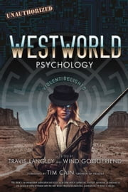 Westworld Psychology - Violent Delights ebook by Travis Langley, Wind Goodfriend, Tim Cain