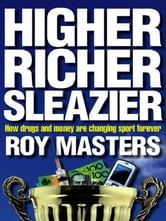 Higher, Richer, Sleazier - How drugs and money are changing sport forever ebook by Roy Masters
