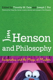 Jim Henson and Philosophy - Imagination and the Magic of Mayhem ebook by Timothy Dale,Joseph Foy,Craig Yoe