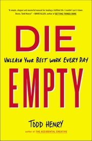 Die Empty - Unleash Your Best Work Every Day ebook by Todd Henry
