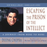Escaping the Prison of the Intellect - A Journey from Here to Here audiobook by Deepak Chopra