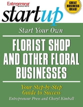 Start Your Own Florist Shop and Other Floral Businesses - Your Step-By-Step Guide to Success ebook by Entrepreneur Press