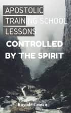 Apostolic Training School Lessons: Controlled by the Spirit - Apostolic Training School Lessons, #5 ebook by Kayode Crown