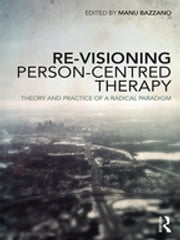 Re-Visioning Person-Centred Therapy - Theory and Practice of a Radical Paradigm ebook by Manu Bazzano