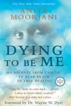 Dying to Be Me - My Journey from Cancer, to Near Death, to True Healing ebook by