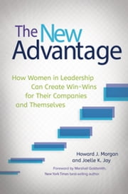 The New Advantage: How Women in Leadership Can Create Win-Wins for Their Companies and Themselves - How Women in Leadership Can Create Win-Wins for Their Companies and Themselves ebook by Howard J. Morgan,Joelle K. Jay
