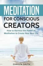 Meditation for Conscious Creators: How to Harness the Power of Meditation to Create Your Best Life ebook by Christa Smith