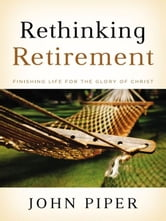 Rethinking Retirement - Finishing Life for the Glory of Christ ebook by John Piper
