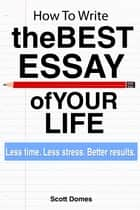 How to Write the Best Essay of Your Life ebook by Scott Domes