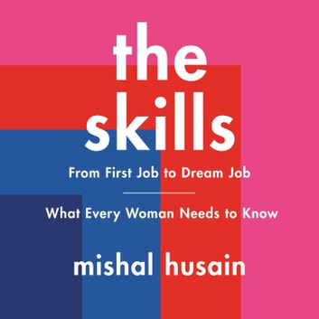 The Skills - From First Job to Dream Job—What Every Woman Needs to Know audiobook by Mishal Husain