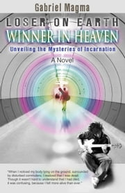 Loser on Earth, Winner in Heaven - Unveiling the Mysteries of Incarnation ebook by Gabriel Magma, MFA PhD