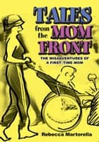Tales from the Mom Front - The Misadventures of a First-Time Mom ebook by