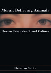 Moral, Believing Animals: Human Personhood and Culture ebook by Christian Smith