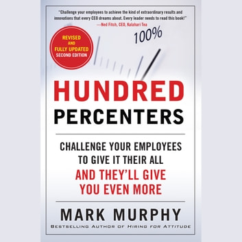 Hundred Percenters: Challenge Your Employees to Give It Their All, and They'll Give You Even More, Second Edition - Challenge Your Employees to Give It Their All, and They'll Give You Even More, Second Edition audiobook by Mark Murphy
