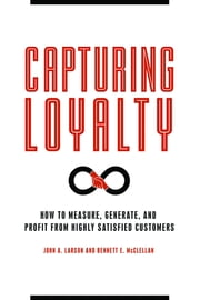 Capturing Loyalty: How to Measure, Generate, and Profit from Highly Satisfied Customers ebook by John A. Larson, Bennett E. McClellan