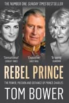 Rebel Prince: The Power, Passion and Defiance of Prince Charles – the explosive biography, as seen in the Daily Mail ekitaplar by Tom Bower