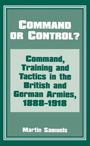 Command or Control? - Command, Training and Tactics in the British and German Armies, 1888-1918 ebook by Dr Martin Samuels,Martin Samuels