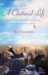 A Cluttered Life - Searching for God, Serenity, and My Missing Keys ebook by Pesi Dinnerstein
