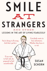 Smile at Strangers - And Other Lessons in the Art of Living Fearlessly ebook by Susan Schorn