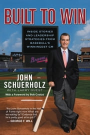 Built to Win - Inside Stories and Leadership Strategies from Baseball's Winningest GM ebook by John Schuerholz,Larry Guest,Larry Guest,Bob Costas