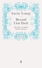 Beyond Lion Rock - The Story of Cathay Pacific Airways ebook by Gavin Young