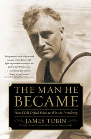 The Man He Became - How FDR Defied Polio to Win the Presidency ebook by James Tobin