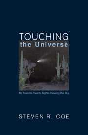 Touching the Universe - My Favorite Twenty Nights Viewing the Sky ebook by Steven R. Coe