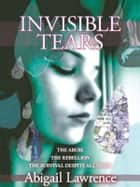 Invisible Tears: The Abuse The Rebellion The Survival Despite All Odds ebook by Abigail Lawrence