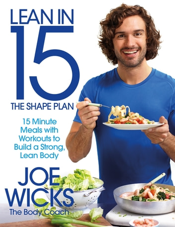 Lean in 15: The Shape Plan - 15 Minute Meals and Workouts to Build a Strong, Lean Body ebook by Joe Wicks