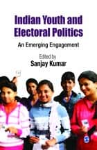 Indian Youth and Electoral Politics - An Emerging Engagement ebook by Sanjay Kumar