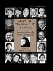 Mapping Trauma and Its Wake - Autobiographic Essays by Pioneer Trauma Scholars ebook by Charles R. Figley