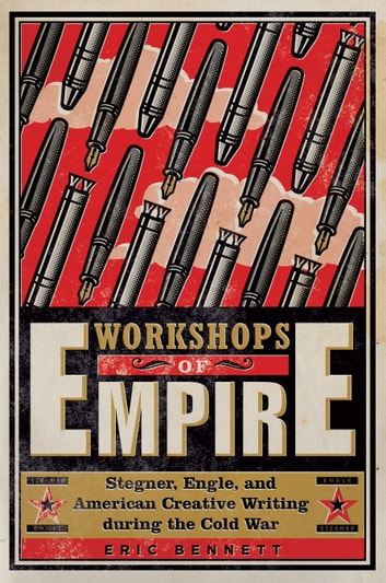 Workshops of Empire - Stegner, Engle, and American Creative Writing during the Cold War ebook by Eric Bennett