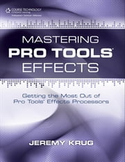 Mastering Pro Tools Effects - Getting the Most Out of Pro Tools' Effects Processors ebook by Jeremy Krug