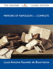 Memoirs of Napoleon - Complete - The Original Classic Edition ebook by Bourrienne Louis