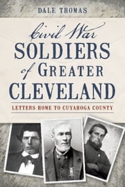Civil War Soldiers of Greater Cleveland - Letters Home to Cuyahoga County ebook by Dale Thomas