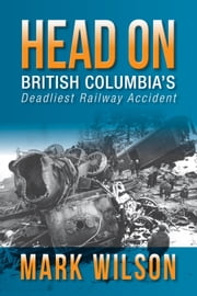Head-On: British Columbia's Deadliest Railway Accident ebook by Mark Wilson
