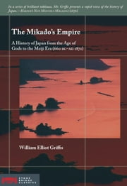 The Mikado's Empire: A History of Japan from the Age of Gods to the Meiji Era (660 BC - Ad 1872) ebook by Griffis, William Elliot