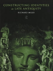 Constructing Identities in Late Antiquity ebook by Richard Miles