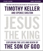 Jesus the King Study Guide - Exploring the Life and Death of the Son of God ebook by Timothy Keller, Spence Shelton