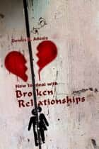 How to deal with Broken Relationships ebook by Dennis Adonis