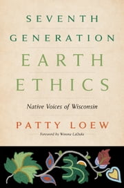 Seventh Generation Earth Ethics - Native Voices of Wisconsin ebook by Patty Loew