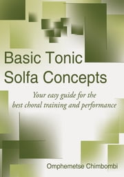 Basic Tonic Solfa Concepts - Your easy guide for the best choral training and performance ebook by Omphemetse Chimbombi