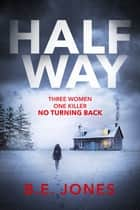 Halfway - A chilling and twisted thriller for a dark winter night ebook by B. E. Jones