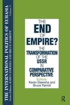 The International Politics of Eurasia: v. 9: The End of Empire? Comparative Perspectives on the Soviet Collapse ebook by S. Frederick Starr, Karen Dawisha