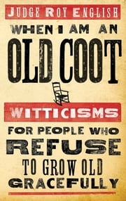 When I Am An Old Coot - Witticisms For People Who Refuse to Grow Old Gracefully ebook by Roy English