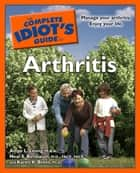 The Complete Idiot's Guide to Arthritis - Manage Your Arthritis. Enjoy Your Life. ebook by Amye L. Leong M.B.A., Karen K. Brees Ph.D, Neal S. Birnbaum M.D.,...