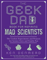 The Geek Dad Book for Aspiring Mad Scientists - The Coolest Experiments and Projects for Science Fairs and Family Fun ebook by Ken Denmead