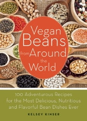 Vegan Beans from Around the World - 100 Adventurous Recipes for the Most Delicious, Nutritious, and Flavorful Bean Dishes Ever ebook by Kelsey Kinser
