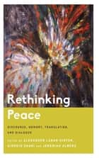 Rethinking Peace - Discourse, Memory, Translation, and Dialogue ebook by Alexander Laban Hinton, Giorgio Shani, Jeremiah Alberg